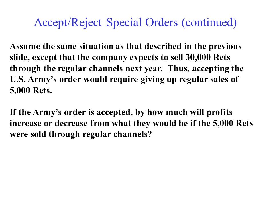 Accept/Reject Special Orders (continued) Assume the same situation as that described in the previous slide, except that the company expects to sell 30,000 Rets through the regular channels next year.