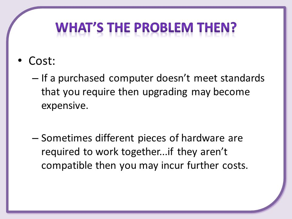 Cost: – If a purchased computer doesn't meet standards that you require then upgrading may become expensive. – Sometimes different pieces of hardware