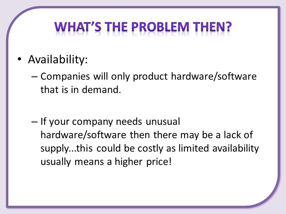 Availability: – Companies will only product hardware/software that is in demand. – If your company needs unusual hardware/software then there may be a