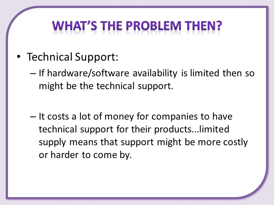 Technical Support: – If hardware/software availability is limited then so might be the technical support. – It costs a lot of money for companies to h