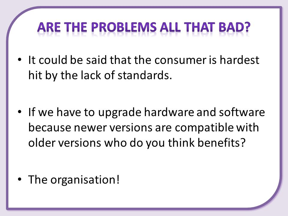 It could be said that the consumer is hardest hit by the lack of standards. If we have to upgrade hardware and software because newer versions are com