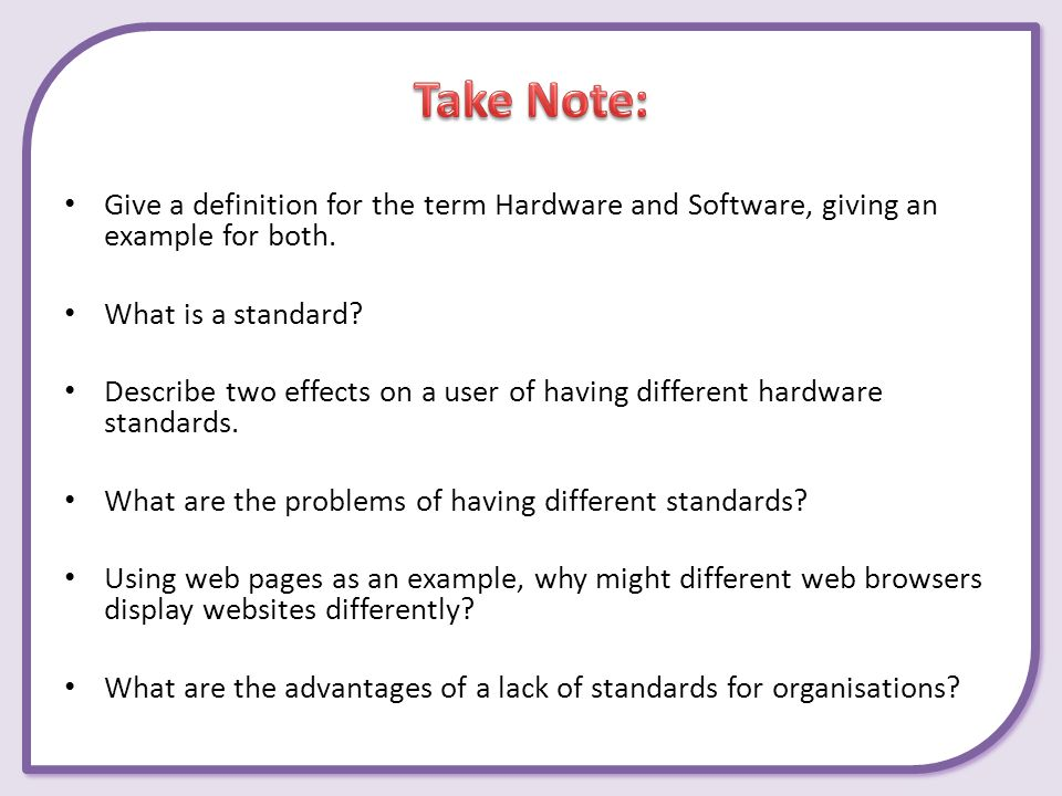 Give a definition for the term Hardware and Software, giving an example for both. What is a standard? Describe two effects on a user of having differe