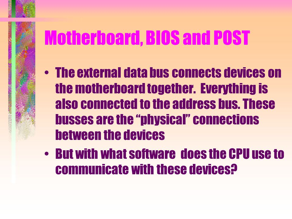 Motherboard, BIOS and POST The external data bus connects devices on the motherboard together. Everything is also connected to the address bus. These