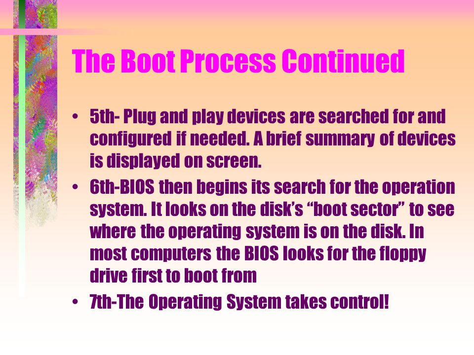 The Boot Process Continued 5th- Plug and play devices are searched for and configured if needed. A brief summary of devices is displayed on screen. 6t