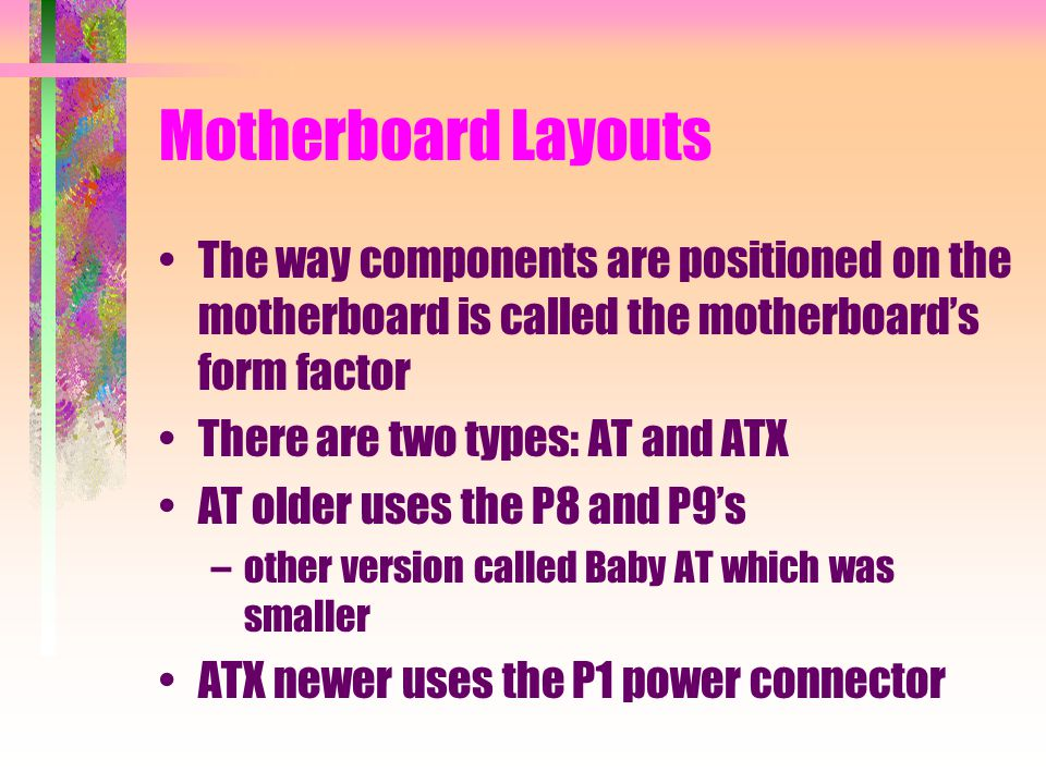 Motherboard Layouts The way components are positioned on the motherboard is called the motherboard's form factor There are two types: AT and ATX AT older uses the P8 and P9's –other version called Baby AT which was smaller ATX newer uses the P1 power connector