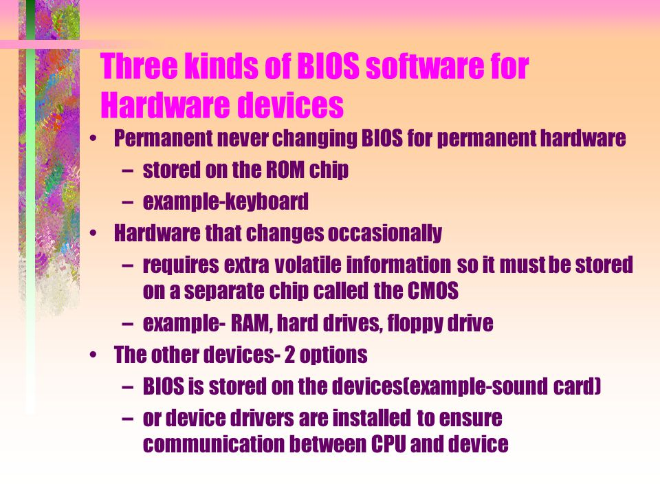 Three kinds of BIOS software for Hardware devices Permanent never changing BIOS for permanent hardware –stored on the ROM chip –example-keyboard Hardware that changes occasionally –requires extra volatile information so it must be stored on a separate chip called the CMOS –example- RAM, hard drives, floppy drive The other devices- 2 options –BIOS is stored on the devices(example-sound card) –or device drivers are installed to ensure communication between CPU and device