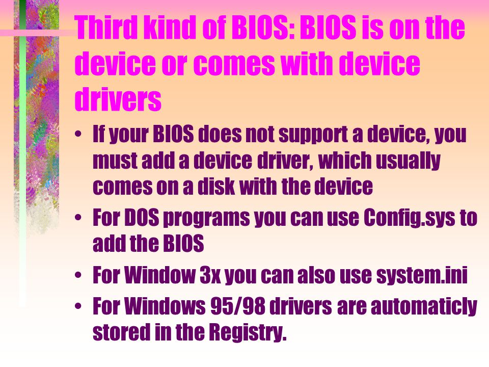 Third kind of BIOS: BIOS is on the device or comes with device drivers If your BIOS does not support a device, you must add a device driver, which usually comes on a disk with the device For DOS programs you can use Config.sys to add the BIOS For Window 3x you can also use system.ini For Windows 95/98 drivers are automaticly stored in the Registry.