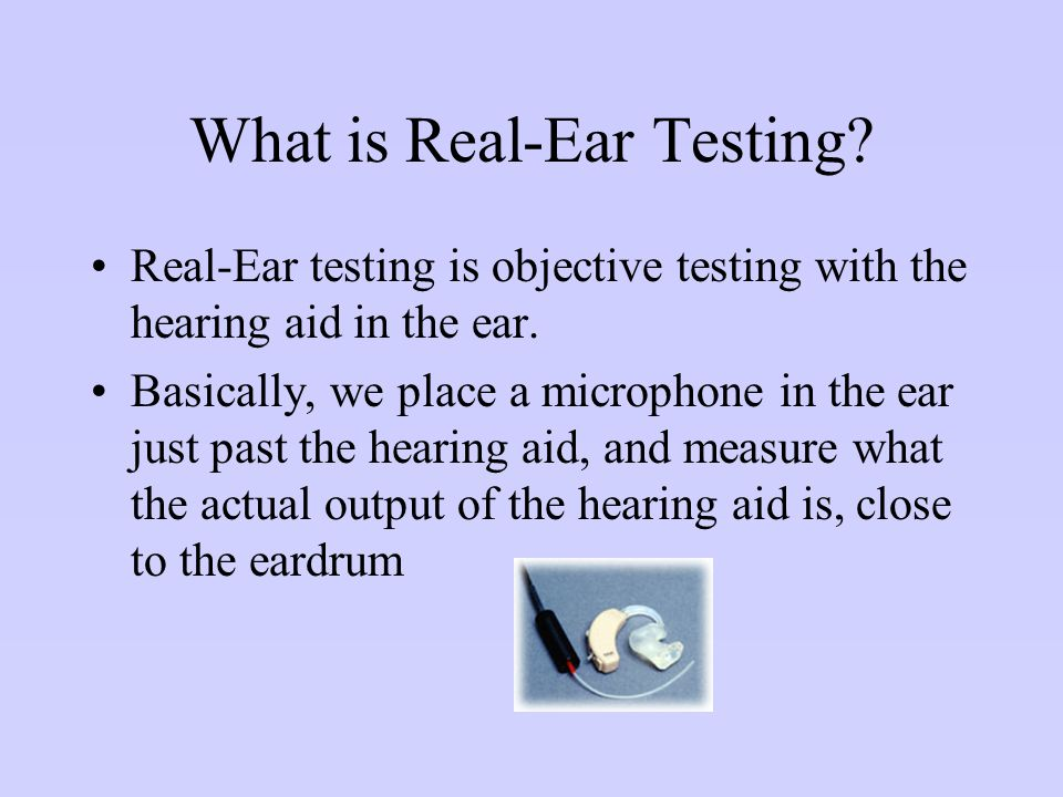 What is Real-Ear Testing? Real-Ear testing is objective testing with the hearing aid in the ear. Basically, we place a microphone in the ear just past