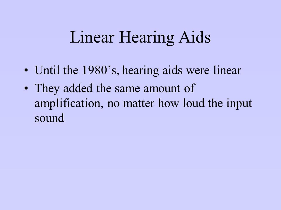 Linear Hearing Aids Until the 1980's, hearing aids were linear They added the same amount of amplification, no matter how loud the input sound
