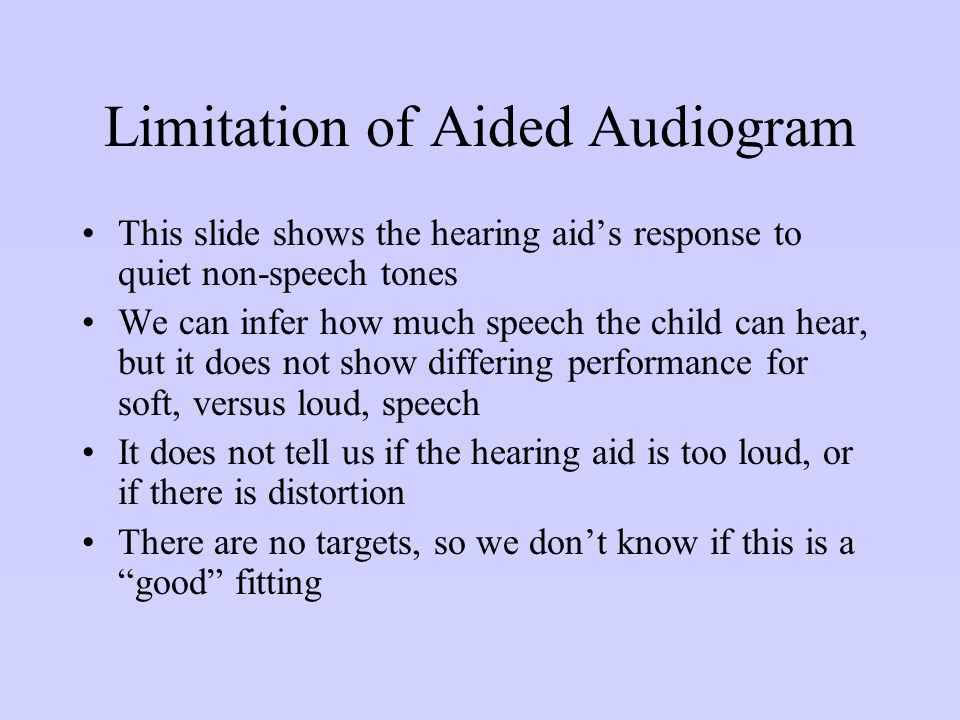 Limitation of Aided Audiogram This slide shows the hearing aid's response to quiet non-speech tones We can infer how much speech the child can hear, b