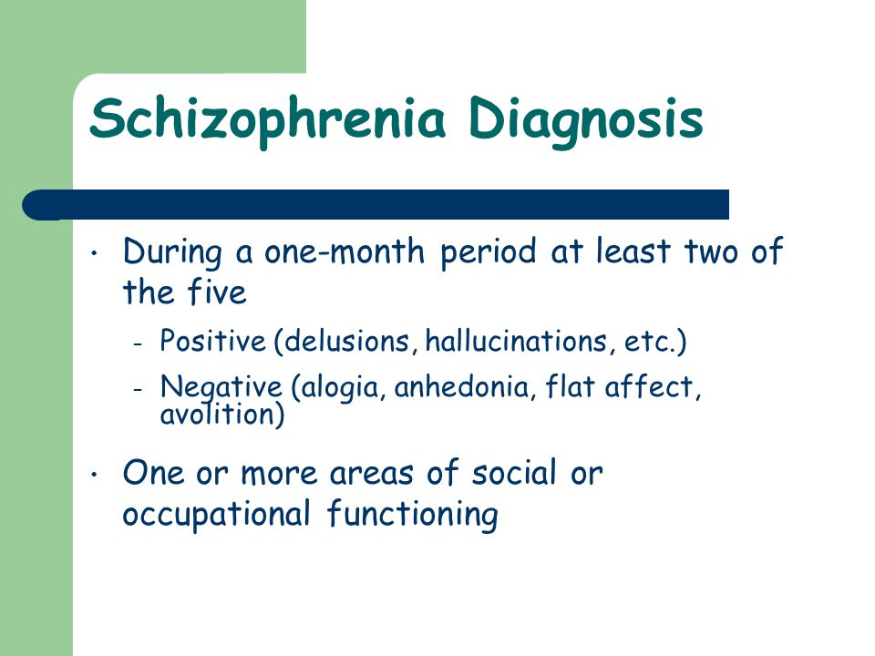 Schizophrenia Diagnosis During a one-month period at least two of the five – Positive (delusions, hallucinations, etc.) – Negative (alogia, anhedonia,