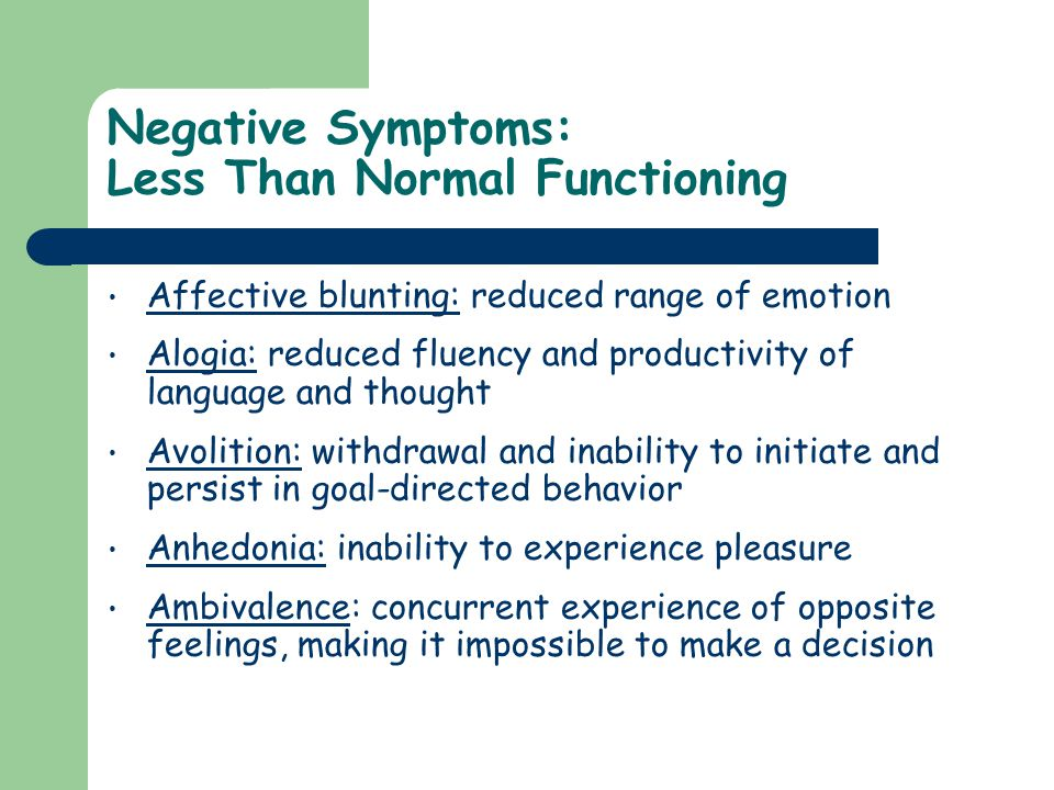Negative Symptoms: Less Than Normal Functioning Affective blunting: reduced range of emotion Alogia: reduced fluency and productivity of language and