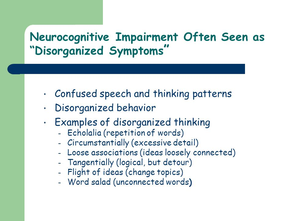 "Neurocognitive Impairment Often Seen as ""Disorganized Symptoms "" Confused speech and thinking patterns Disorganized behavior Examples of disorganized"