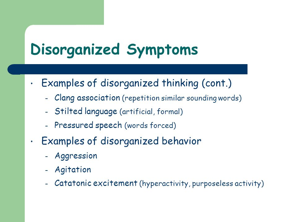 Disorganized Symptoms Examples of disorganized thinking (cont.) – Clang association (repetition similar sounding words) – Stilted language (artificial