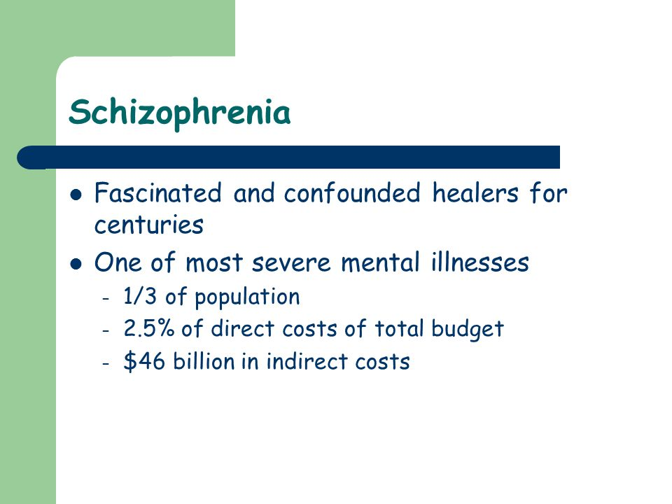 Schizophrenia Fascinated and confounded healers for centuries One of most severe mental illnesses – 1/3 of population – 2.5% of direct costs of total