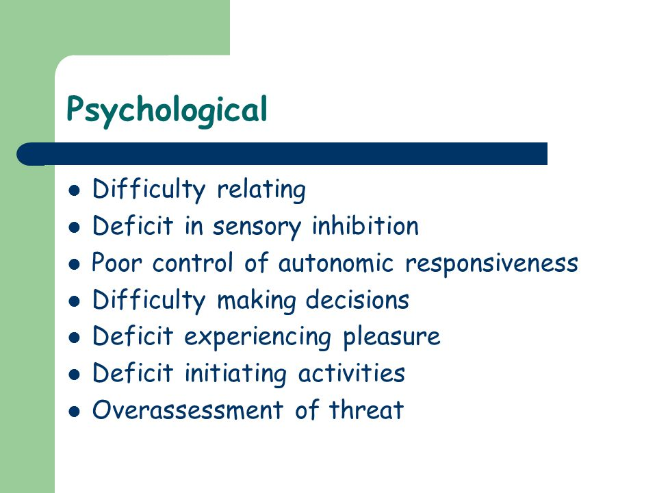 Psychological Difficulty relating Deficit in sensory inhibition Poor control of autonomic responsiveness Difficulty making decisions Deficit experienc