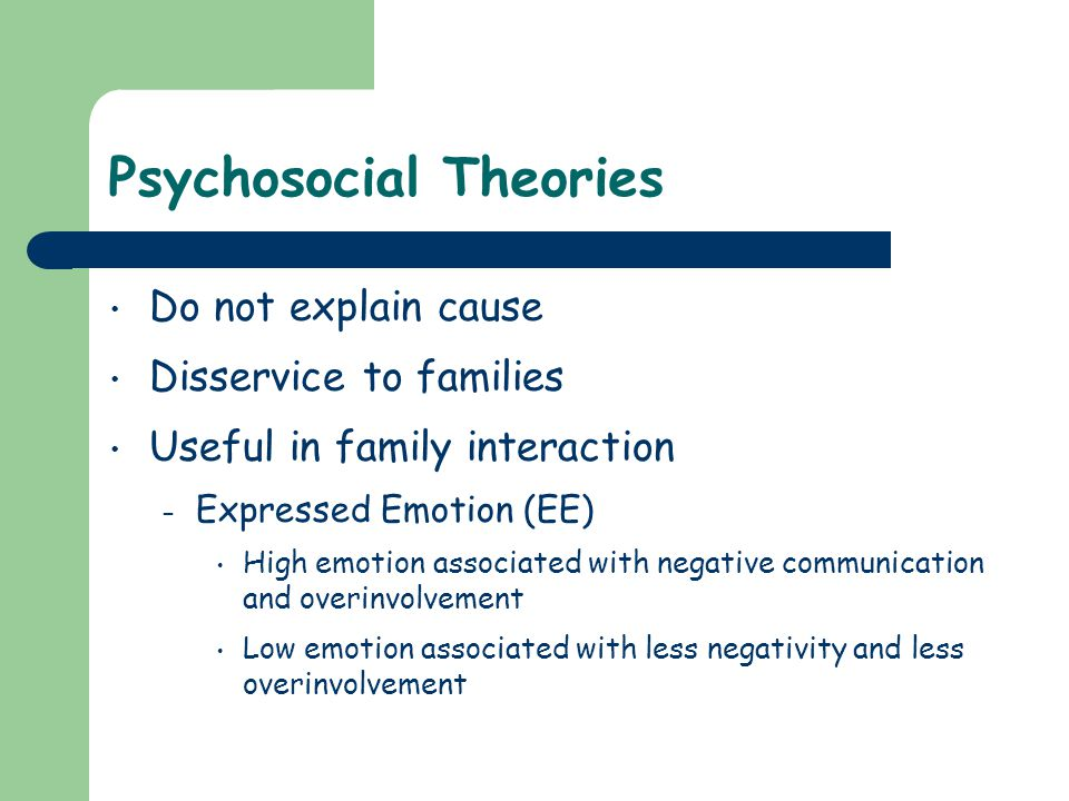 Psychosocial Theories Do not explain cause Disservice to families Useful in family interaction – Expressed Emotion (EE) High emotion associated with n