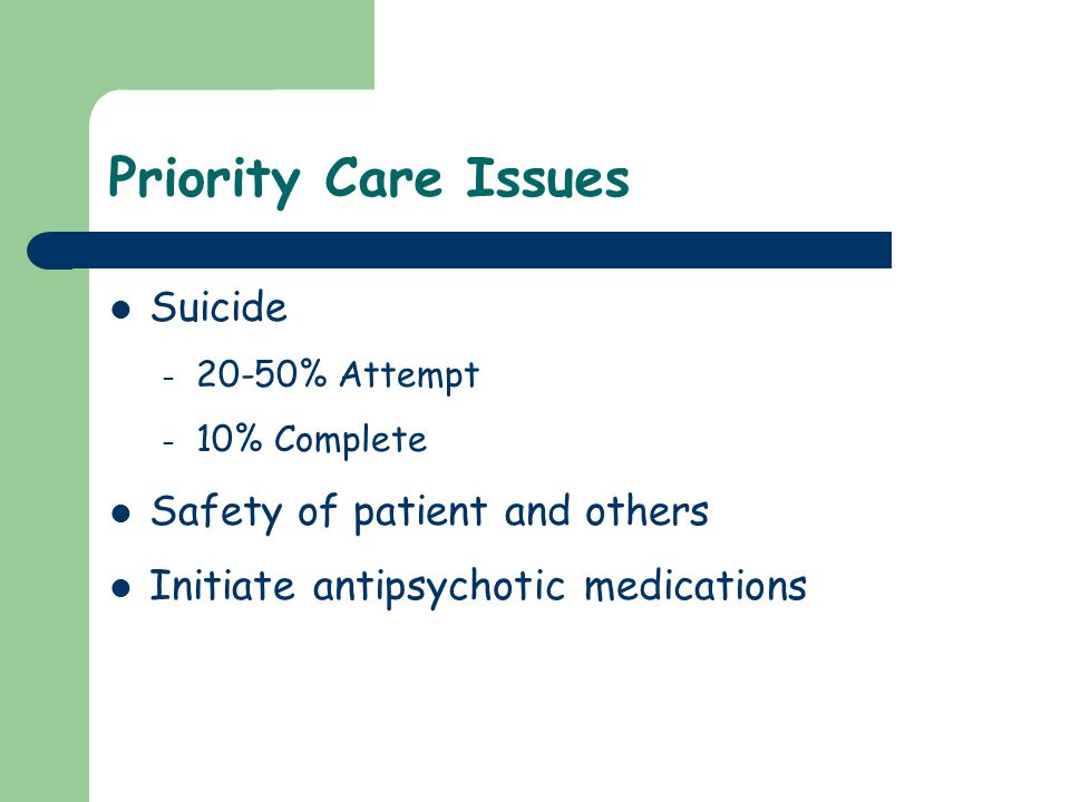 Priority Care Issues Suicide – 20-50% Attempt – 10% Complete Safety of patient and others Initiate antipsychotic medications