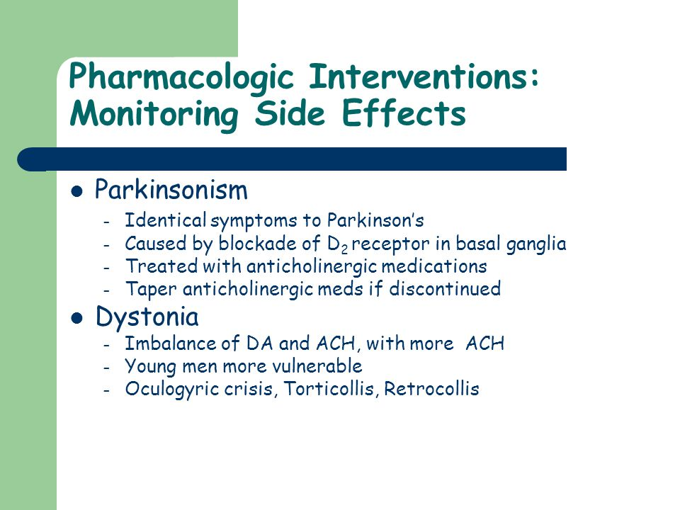 Pharmacologic Interventions: Monitoring Side Effects Parkinsonism – Identical symptoms to Parkinson's – Caused by blockade of D 2 receptor in basal ga