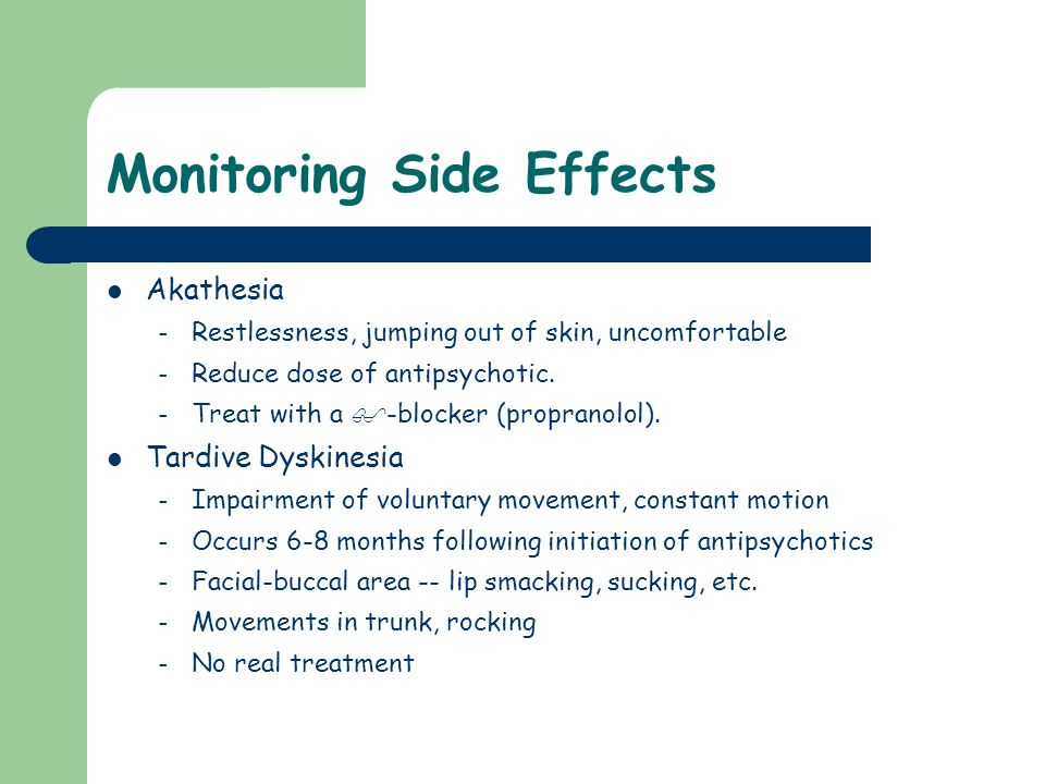 Monitoring Side Effects Akathesia – Restlessness, jumping out of skin, uncomfortable – Reduce dose of antipsychotic. – Treat with a  -blocker (propra