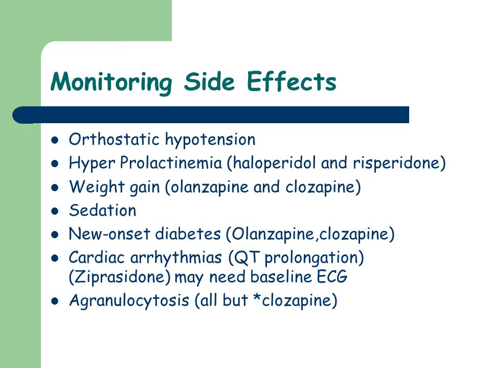 Monitoring Side Effects Orthostatic hypotension Hyper Prolactinemia (haloperidol and risperidone) Weight gain (olanzapine and clozapine) Sedation New-