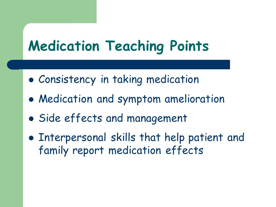 Medication Teaching Points Consistency in taking medication Medication and symptom amelioration Side effects and management Interpersonal skills that