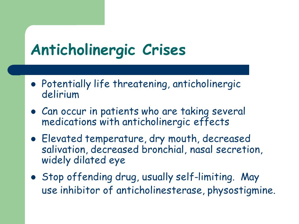 Anticholinergic Crises Potentially life threatening, anticholinergic delirium Can occur in patients who are taking several medications with anticholin