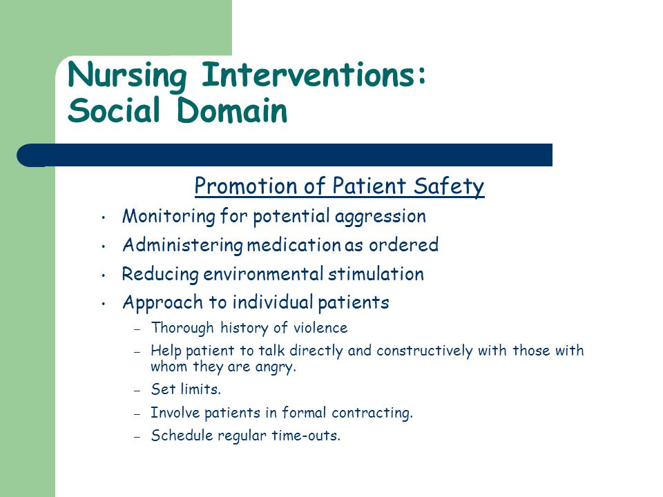 Nursing Interventions: Social Domain Promotion of Patient Safety Monitoring for potential aggression Administering medication as ordered Reducing envi