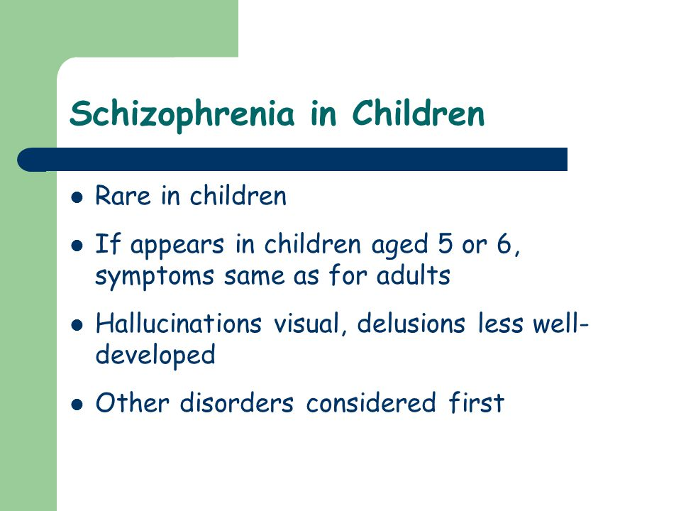 Schizophrenia in Children Rare in children If appears in children aged 5 or 6, symptoms same as for adults Hallucinations visual, delusions less well-