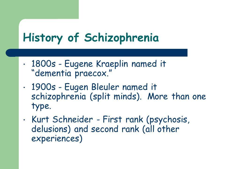 History of Schizophrenia 1800s - Eugene Kraeplin named it dementia praecox. 1900s - Eugen Bleuler named it schizophrenia (split minds).