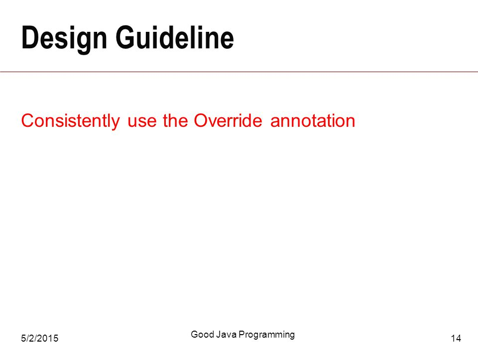 5/2/2015 Good Java Programming 14 Design Guideline Consistently use the Override annotation