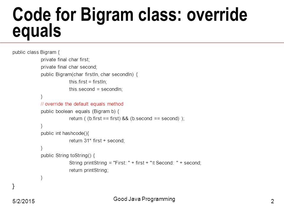 5/2/2015 Good Java Programming 2 Code for Bigram class: override equals public class Bigram { private final char first; private final char second; public Bigram(char firstIn, char secondIn) { this.first = firstIn; this.second = secondIn; } // override the default equals method public boolean equals (Bigram b) { return ( (b.first == first) && (b.second == second) ); } public int hashcode(){ return 31* first + second; } public String toString() { String printString = First: + first + \t Second: + second; return printString; }