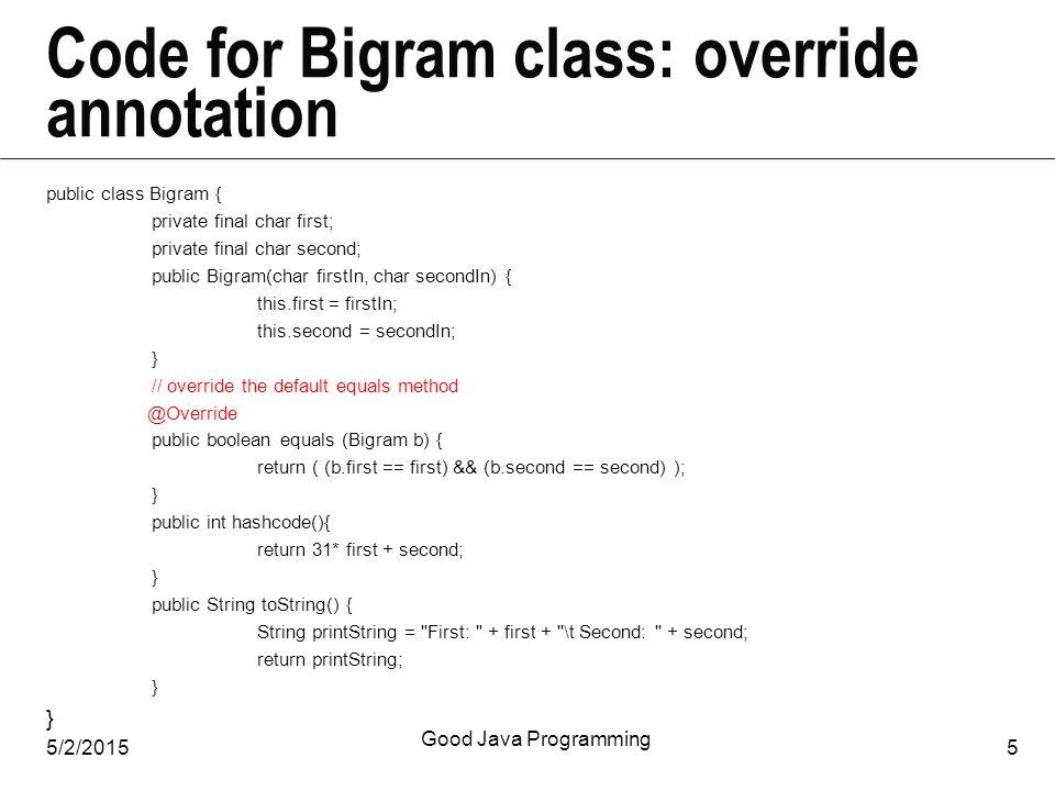 5/2/2015 Good Java Programming 5 Code for Bigram class: override annotation public class Bigram { private final char first; private final char second; public Bigram(char firstIn, char secondIn) { this.first = firstIn; this.second = secondIn; } // override the default equals method @Override public boolean equals (Bigram b) { return ( (b.first == first) && (b.second == second) ); } public int hashcode(){ return 31* first + second; } public String toString() { String printString = First: + first + \t Second: + second; return printString; }
