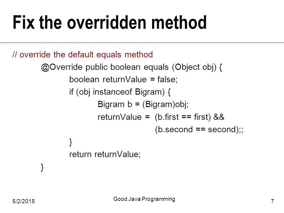 5/2/2015 Good Java Programming 7 Fix the overridden method // override the default equals method @Override public boolean equals (Object obj) { boolean returnValue = false; if (obj instanceof Bigram) { Bigram b = (Bigram)obj; returnValue = (b.first == first) && (b.second == second);; } return returnValue; }