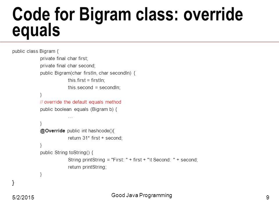 5/2/2015 Good Java Programming 9 Code for Bigram class: override equals public class Bigram { private final char first; private final char second; public Bigram(char firstIn, char secondIn) { this.first = firstIn; this.second = secondIn; } // override the default equals method public boolean equals (Bigram b) { … } @Override public int hashcode(){ return 31* first + second; } public String toString() { String printString = First: + first + \t Second: + second; return printString; }