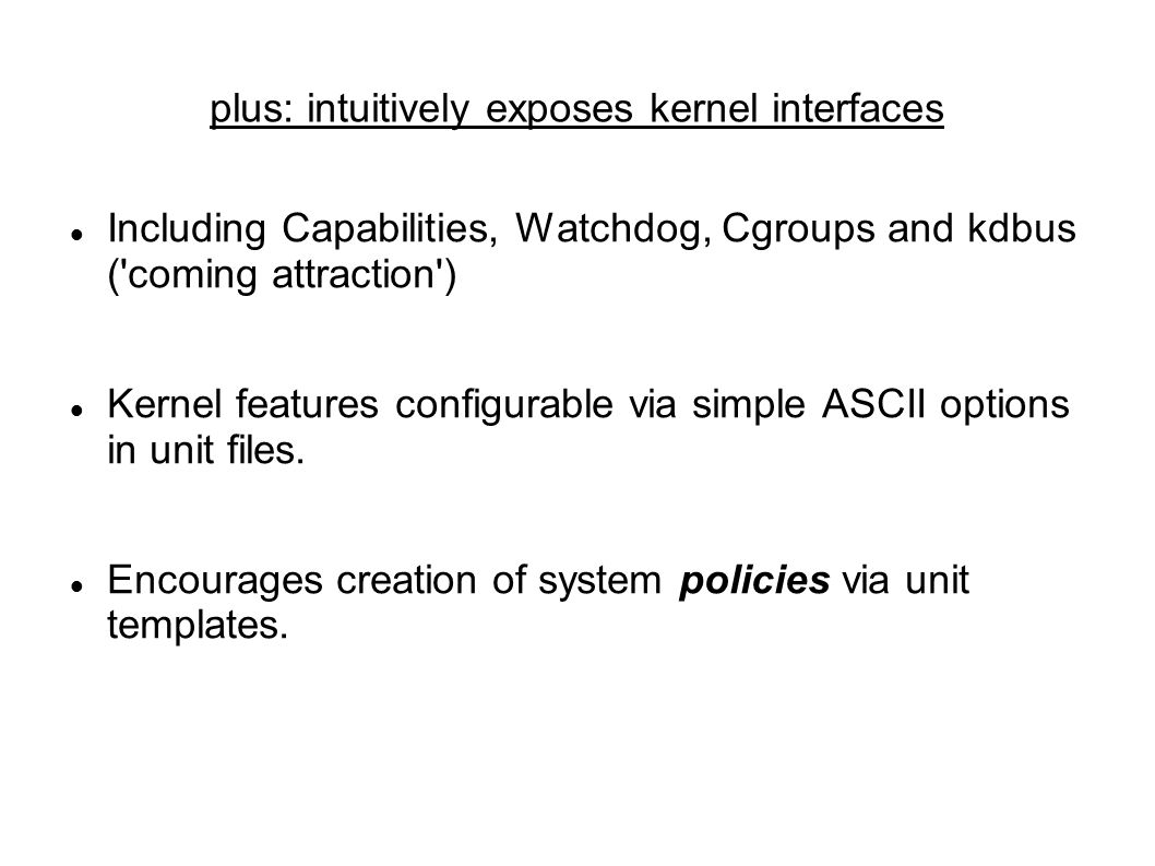 plus: intuitively exposes kernel interfaces Including Capabilities, Watchdog, Cgroups and kdbus ( coming attraction ) Kernel features configurable via simple ASCII options in unit files.
