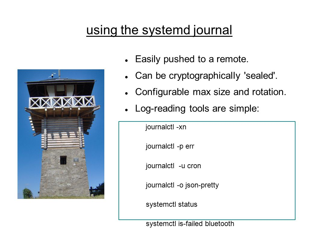 using the systemd journal Easily pushed to a remote.