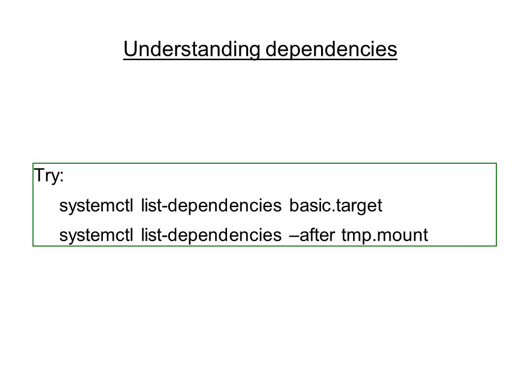 Understanding dependencies Try: systemctl list-dependencies basic.target systemctl list-dependencies –after tmp.mount