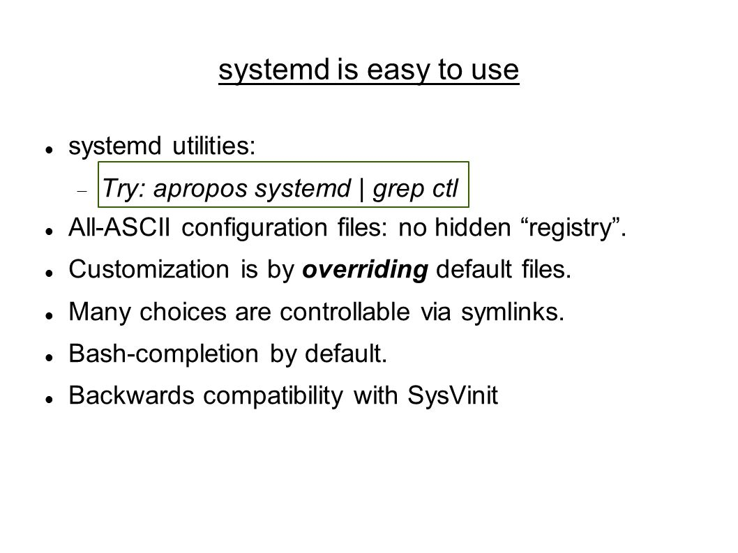 systemd is easy to use systemd utilities:  Try: apropos systemd | grep ctl All-ASCII configuration files: no hidden registry .