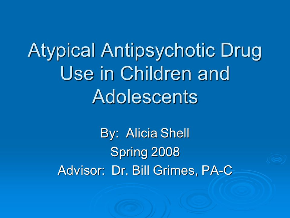 Atypical Antipsychotic Drug Use in Children and Adolescents By: Alicia Shell Spring 2008 Advisor: Dr.