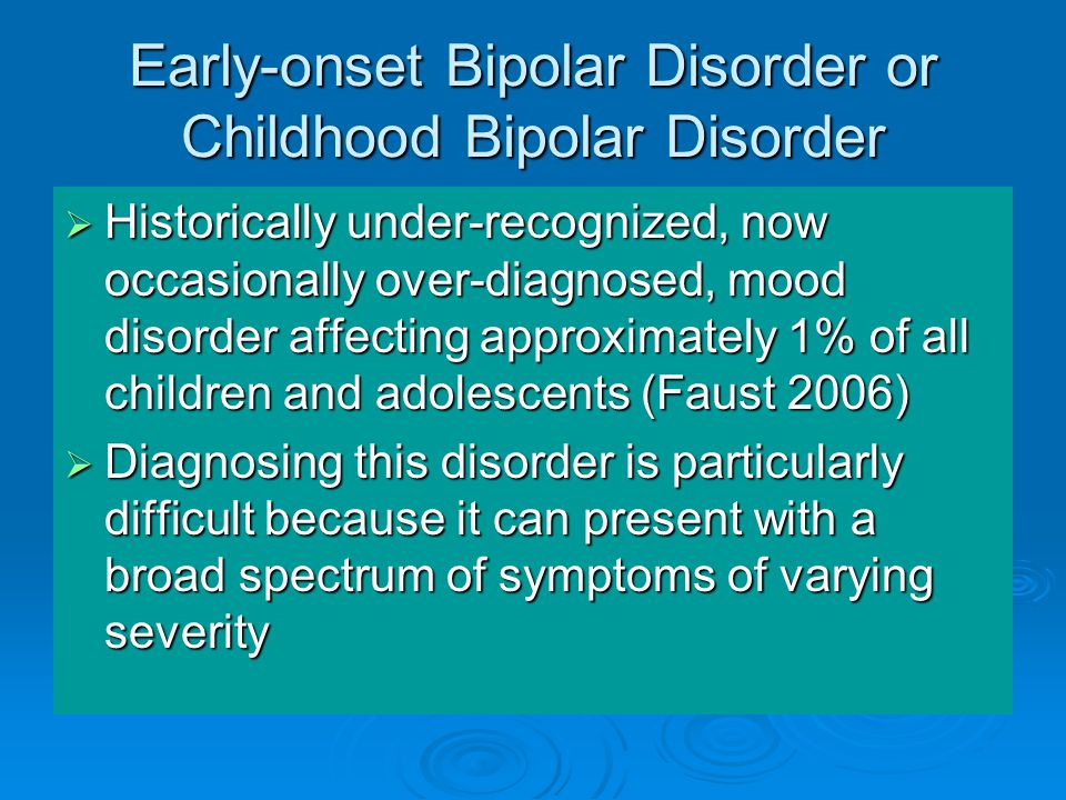 Early-onset Bipolar Disorder or Childhood Bipolar Disorder  Historically under-recognized, now occasionally over-diagnosed, mood disorder affecting approximately 1% of all children and adolescents (Faust 2006)  Diagnosing this disorder is particularly difficult because it can present with a broad spectrum of symptoms of varying severity