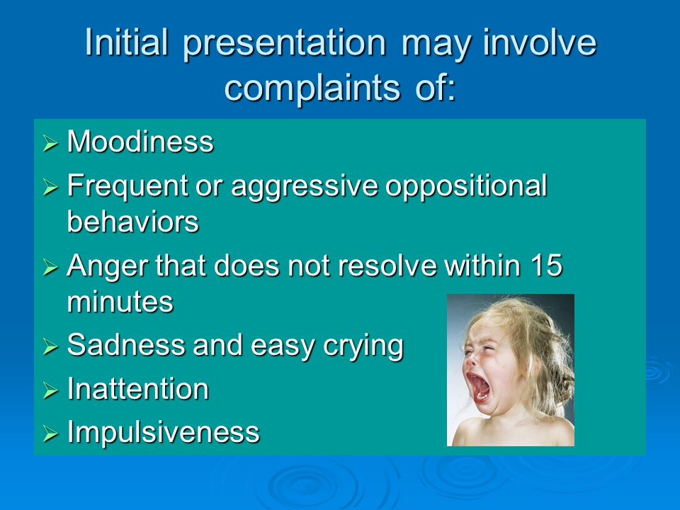 Initial presentation may involve complaints of:  Moodiness  Frequent or aggressive oppositional behaviors  Anger that does not resolve within 15 minutes  Sadness and easy crying  Inattention  Impulsiveness