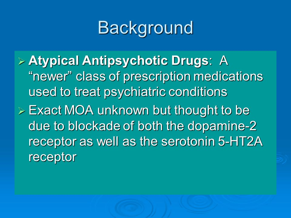Background  Atypical Antipsychotic Drugs: A newer class of prescription medications used to treat psychiatric conditions  Exact MOA unknown but thought to be due to blockade of both the dopamine-2 receptor as well as the serotonin 5-HT2A receptor