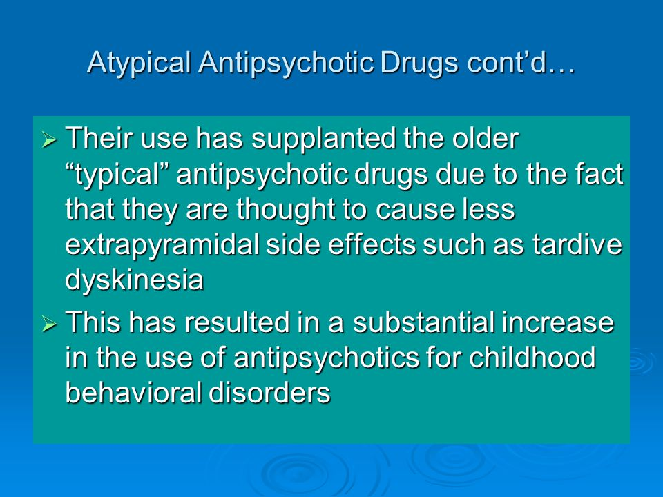 Atypical Antipsychotic Drugs cont'd…  Their use has supplanted the older typical antipsychotic drugs due to the fact that they are thought to cause less extrapyramidal side effects such as tardive dyskinesia  This has resulted in a substantial increase in the use of antipsychotics for childhood behavioral disorders