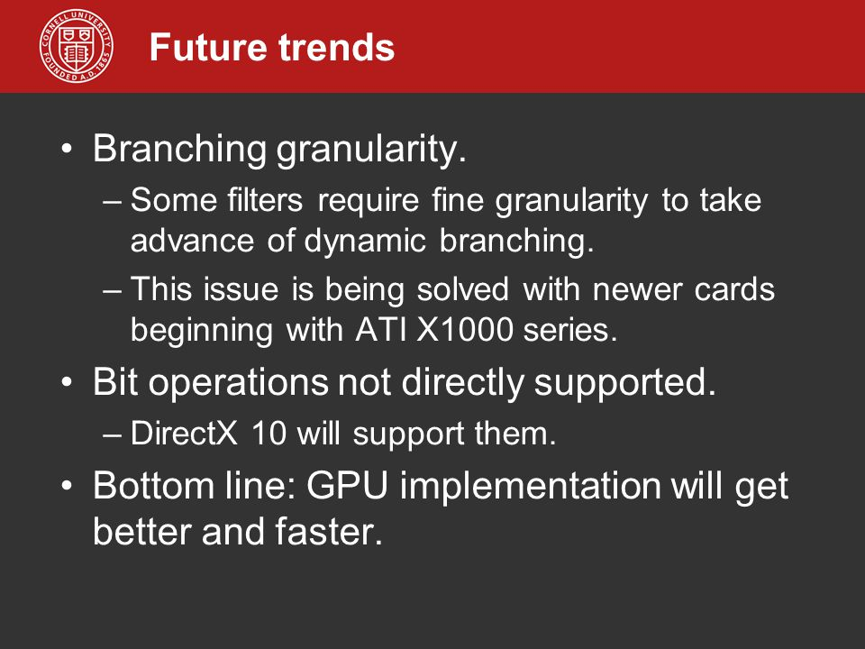 Future trends Branching granularity. –Some filters require fine granularity to take advance of dynamic branching. –This issue is being solved with new