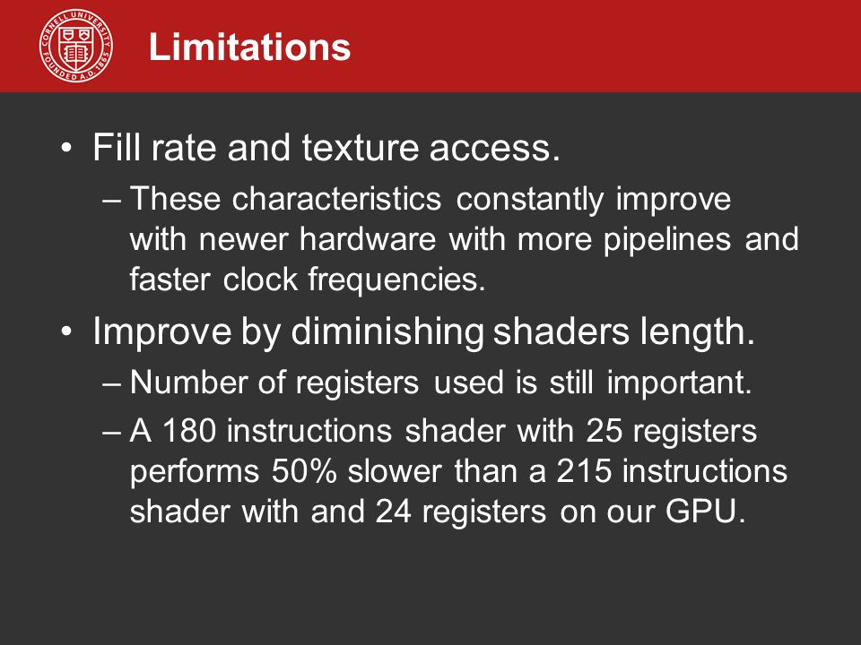 Limitations Fill rate and texture access. –These characteristics constantly improve with newer hardware with more pipelines and faster clock frequenci