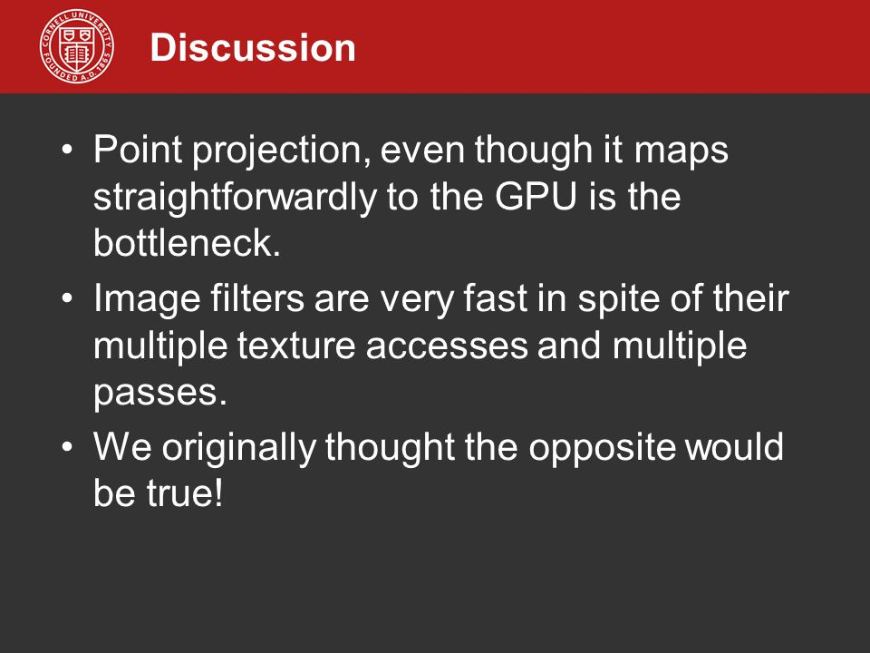 Discussion Point projection, even though it maps straightforwardly to the GPU is the bottleneck. Image filters are very fast in spite of their multipl