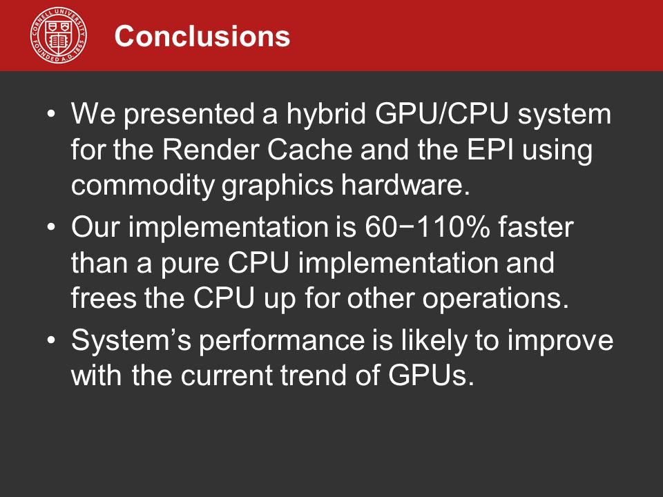 Conclusions We presented a hybrid GPU/CPU system for the Render Cache and the EPI using commodity graphics hardware. Our implementation is 60−110% fas