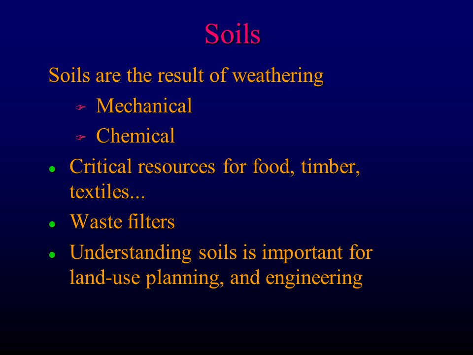 Soils Soils are the result of weathering F Mechanical F Chemical l Critical resources for food, timber, textiles...