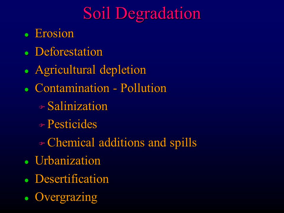 Soil Degradation l Erosion l Deforestation l Agricultural depletion l Contamination - Pollution F Salinization F Pesticides F Chemical additions and spills l Urbanization l Desertification l Overgrazing